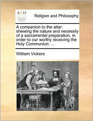 A companion to the altar: shewing the nature and necessity of a sacramental preparation, in order to our worthy receiving the Holy Communion, ... - William Vickers