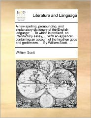 A new spelling, pronouncing, and explanatory dictionary of the English language; . To which is prefixed, an introductory essay, . With an appendix containing an account of the heathen gods and goddesses, . By William Scott, .