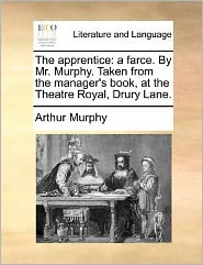The apprentice: a farce. By Mr. Murphy. Taken from the manager's book, at the Theatre Royal, Drury Lane.