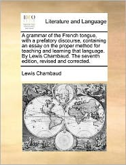 A grammar of the French tongue, with a prefatory discourse, containing an essay on the proper method for teaching and learning that language. By Lewis Chambaud. The seventh edition, revised and corrected. - Lewis Chambaud