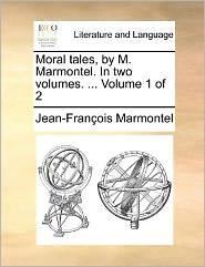 Moral Tales, by M. Marmontel. in Two Volumes. ... Volume 1 of 2 - Jean Francois Marmontel