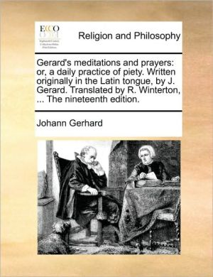 Gerard's meditations and prayers: or, a daily practice of piety. Written originally in the Latin tongue, by J. Gerard. Translated by R. Winterton, . The nineteenth edition. - Johann Gerhard