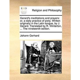 Gerard's Meditations and Prayers: Or, a Daily Practice of Piety. Written Originally in the Latin Tongue, by J. Gerard. Translated by R. Winterton, ... - Johann Gerhard