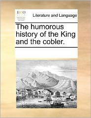 The humorous history of the King and the cobler. - See Notes Multiple Contributors