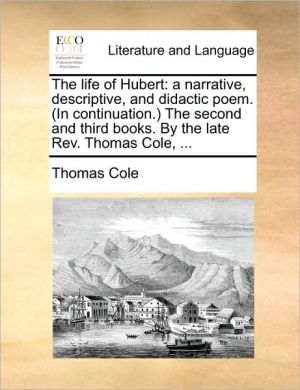 The life of Hubert: a narrative, descriptive, and didactic poem. (In continuation.) The second and third books. By the late Rev. Thomas Cole, . - Thomas Cole