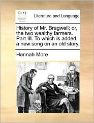 History of Mr. Bragwell; or, the two wealthy farmers. Part III. To which is added, a new song on an old story. - Hannah More