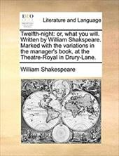 Twelfth-Night: Or, What You Will. Written by William Shakspeare. Marked with the Variations in the Manager's Book, at the Theatre- - Shakespeare, William