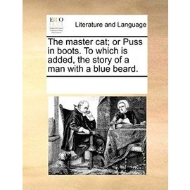 The Master Cat; Or Puss in Boots. to Which Is Added, the Story of a Man with a Blue Beard. - Multiple Contributors