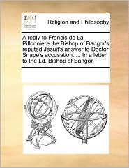 A reply to Francis de La Pillonniere the Bishop of Bangor's reputed Jesuit's answer to Doctor Snape's accusation. ... In a letter to the Ld. Bishop of Bangor. - See Notes Multiple Contributors