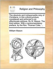 The absolute and indispensable duty of Christians, in this critical juncture, considered and enforced in an affectionate address. By W. Mason. The third edition. With a recommendatory preface, by the Rev. Thomas Coke, ...