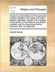 A reply to a late defence of the pamphlet intituled, Baptism with water and infant-baptism asserted: wherein the mistakes of the author of that defence are farther rectified, and his reasonings farther confuted. With an appendix, ...