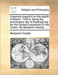 A sermon preach'd on the eighth of March, 1704-5. being the anniversary day of thanksgiving for the Queen's accession to the Crown. By Benjamin Hoadly, . - Benjamin Hoadly