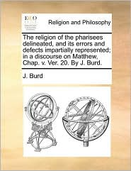 The religion of the pharisees delineated, and its errors and defects impartially represented; in a discourse on Matthew, Chap. v. Ver. 20. By J. Burd.