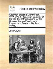 A   Sermon Preach'd May the 4th. 1707. at Uxbridge, Upon Occasion of the Late Day of Thanksgiving for the Union of the Two Kingdom - Ollyffe, John