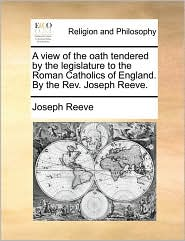 A view of the oath tendered by the legislature to the Roman Catholics of England. By the Rev. Joseph Reeve. - Joseph Reeve