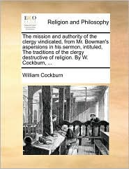 The mission and authority of the clergy vindicated, from Mr. Bowman's aspersions in his sermon, intituled, The traditions of the clergy destructive of religion. By W. Cockburn, ... - William Cockburn