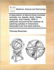 A description of above three hundred animals, viz. beasts, birds, fishes, serpents, and insects. With a particular account of the manner of catching whales in Greenland. Extracted from the best authors, ... - Thomas Boreman