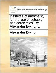 Institutes of arithmetic, for the use of schools and academies. By Alexander Ewing, ... - Alexander Ewing