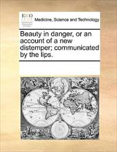 Beauty in Danger, or an Account of a New Distemper; Communicated by the Lips. - Multiple Contributors