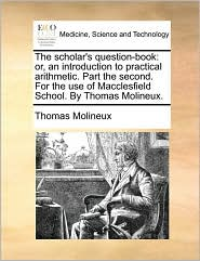 The scholar's question-book: or, an introduction to practical arithmetic. Part the second. For the use of Macclesfield School. By Thomas Molineux. - Thomas Molineux