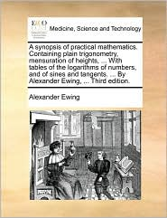 A synopsis of practical mathematics. Containing plain trigonometry, mensuration of heights, ... With tables of the logarithms of numbers, and of sines and tangents. ... By Alexander Ewing, ... Third edition. - Alexander Ewing