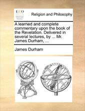 A Learned and Complete Commentary Upon the Book of the Revelation. Delivered in Several Lectures, by ... Mr. James Durham, ... - Durham, James