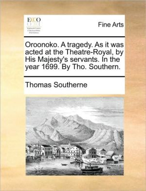 Oroonoko. A tragedy. As it was acted at the Theatre-Royal, by His Majesty's servants. In the year 1699. By Tho. Southern. - Thomas Southerne