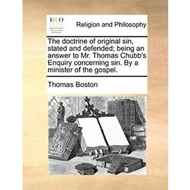 The Doctrine of Original Sin, Stated and Defended; Being an Answer to Mr. Thomas Chubb's Enquiry Concerning Sin. by a Minister of the Gospel. - Thomas Boston