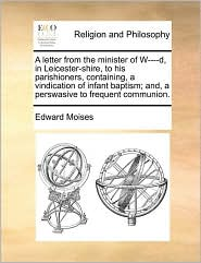 A letter from the minister of W----d, in Leicester-shire, to his parishioners, containing, a vindication of infant baptism; and, a perswasive to frequent communion. - Edward Moises