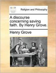 A discourse concerning saving faith. By Henry Grove. - Henry Grove