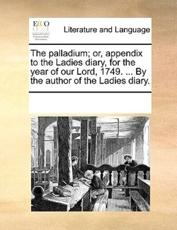 The Palladium; Or, Appendix to the Ladies Diary, for the Year of Our Lord, 1749. ... by the Author of the Ladies Diary. - Multiple Contributors