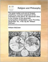 The great matter and end of Gospel-preaching. A sermon preached at the ordination of the Revd. Mr. Alexander Dick, to be minister of the associate congregation of Aberdeen, upon Thursday, December 7th, 1758. By Mr. William McEwen, ... - William McEwen