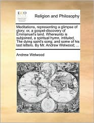 Meditations, representing a glimpse of glory; or, a gospel-discovery of Emmanuel's land. Whereunto is subjoined, a spiritual hymn, intituled, The dying saint's song; and some of his last letters. By Mr. Andrew Welwood; . - Andrew Welwood