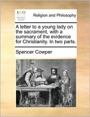 A letter to a young lady on the sacrament, with a summary of the evidence for Christianity. In two parts. - Spencer Cowper