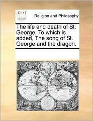 The life and death of St. George. To which is added, The song of St. George and the dragon. - See Notes Multiple Contributors