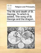 The Life and Death of St. George. to Which Is Added, the Song of St. George and the Dragon. - Multiple Contributors