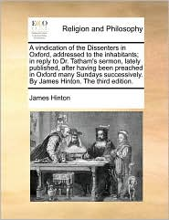 A vindication of the Dissenters in Oxford, addressed to the inhabitants; in reply to Dr. Tatham's sermon, lately published, after having been preached in Oxford many Sundays successively. By James Hinton. The third edition. - James Hinton
