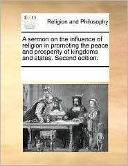 A sermon on the influence of religion in promoting the peace and prosperity of kingdoms and states. Second edition. - See Notes Multiple Contributors