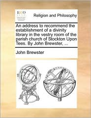 An address to recommend the establishment of a divinity library in the vestry room of the parish church of Stockton Upon Tees. By John Brewster, ... - John Brewster