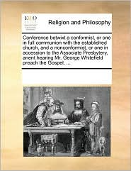 Conference betwixt a conformist, or one in full communion with the established church, and a nonconformist, or one in accession to the Associate Presbytery, anent hearing Mr. George Whitefield preach the Gospel, ... - See Notes Multiple Contributors