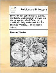 The Christian scheme fairly stated, and briefly vindicated: in answer to a late pamphlet called Deism fairly stated and fully vindicated, &c. By Thomas Weales, ... The second edition. - Thomas Weales