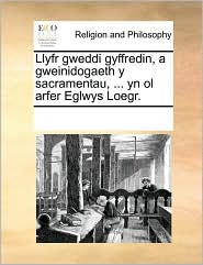 Llyfr gweddi gyffredin, a gweinidogaeth y sacramentau, ... yn ol arfer Eglwys Loegr. - See Notes Multiple Contributors