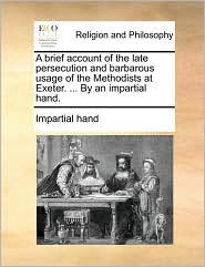 A brief account of the late persecution and barbarous usage of the Methodists at Exeter. ... By an impartial hand. - Impartial hand