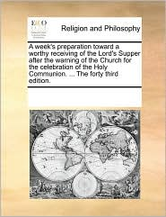 A week's preparation toward a worthy receiving of the Lord's Supper after the warning of the Church for the celebration of the Holy Communion. . The forty third edition. - See Notes Multiple Contributors