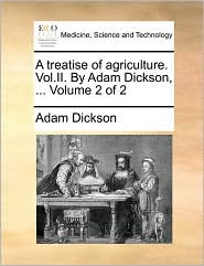 A treatise of agriculture. Vol.II. By Adam Dickson, ... Volume 2 of 2 - Adam Dickson