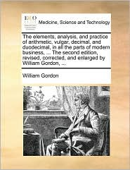 The elements, analysis, and practice of arithmetic, vulgar, decimal, and duodecimal, in all the parts of modern business, ... The second edition, revised, corrected, and enlarged by William Gordon, ... - William Gordon
