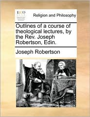 Outlines of a course of theological lectures, by the Rev. Joseph Robertson, Edin. - Joseph Robertson