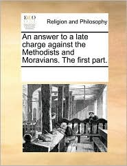 An answer to a late charge against the Methodists and Moravians. The first part. - See Notes Multiple Contributors