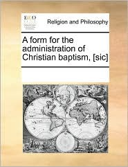 A form for the administration of Christian baptism, [sic] - See Notes Multiple Contributors