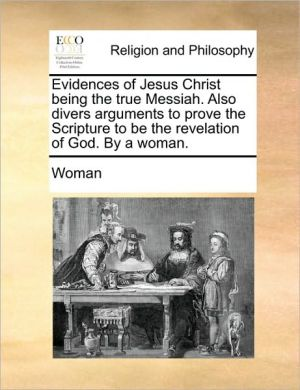 Evidences of Jesus Christ being the true Messiah. Also divers arguments to prove the Scripture to be the revelation of God. By a woman.